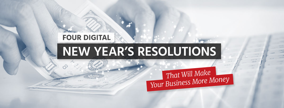 4 Digital New Year's Resolutions That Will Make Your Business More Money