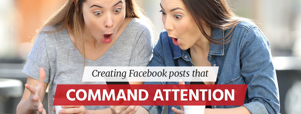 How to Create Facebook Posts That Command Attention
